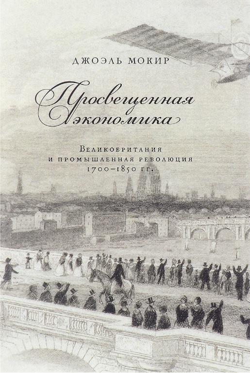 Джоэль Мокир. Просвещенная экономика. Великобритания и промышленная революция 1700–1850 гг.